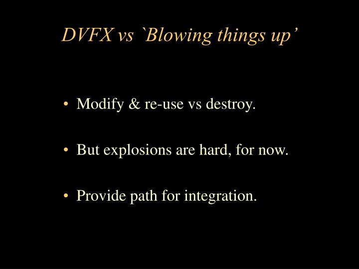 DVFX vs `Blowing things up'