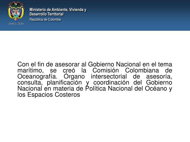 Con el fin de asesorar al Gobierno Nacional en el tema marítimo, se creó la Comisión Colombiana de Oceanografía. Órgano intersectorial de asesoría, consulta, planificación y coordinación del Gobierno Nacional en materia de Política Nacional del Océano y los Espacios Costeros