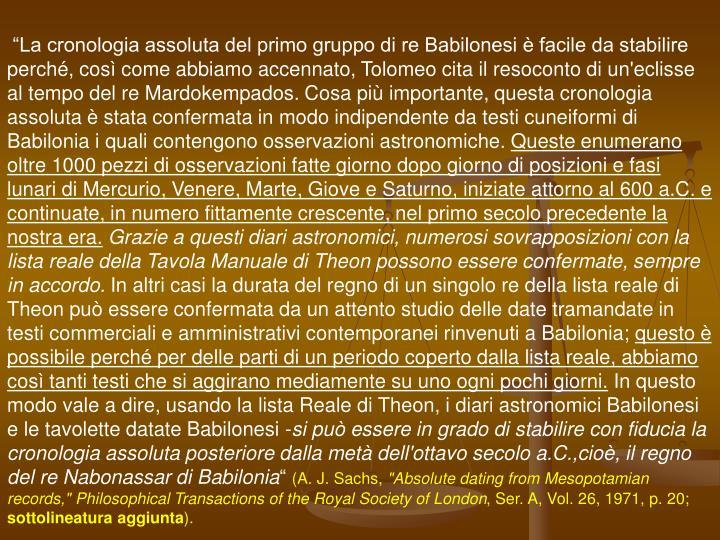 """""""La cronologia assoluta del primo gruppo di re Babilonesi è facile da stabilire perché, così come abbiamo accennato, Tolomeo cita il resoconto di un'eclisse al tempo del re Mardokempados. Cosa più importante, questa cronologia assoluta è stata confermata in modo indipendente da testi cuneiformi di Babilonia i quali contengono osservazioni astronomiche."""