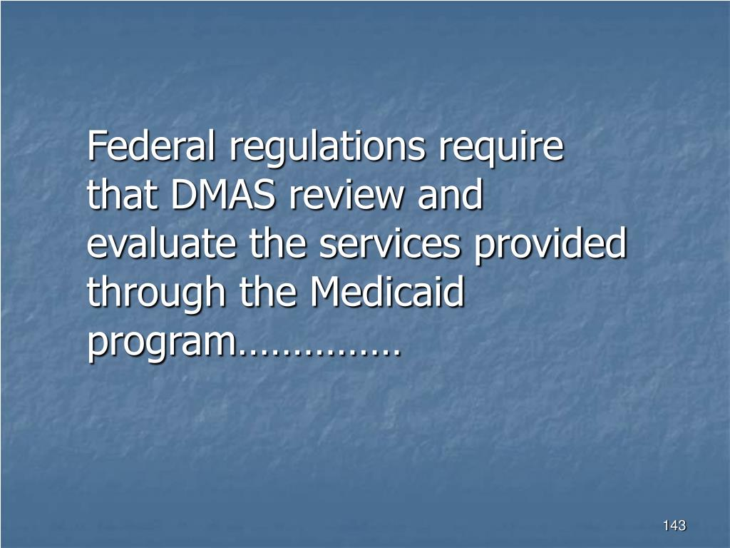 Federal regulations require that DMAS review and evaluate the services provided through the Medicaid program……………