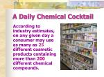 a daily chemical cocktail