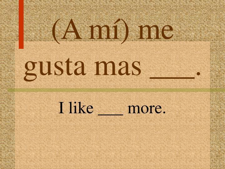 (A mí) me gusta mas ___.