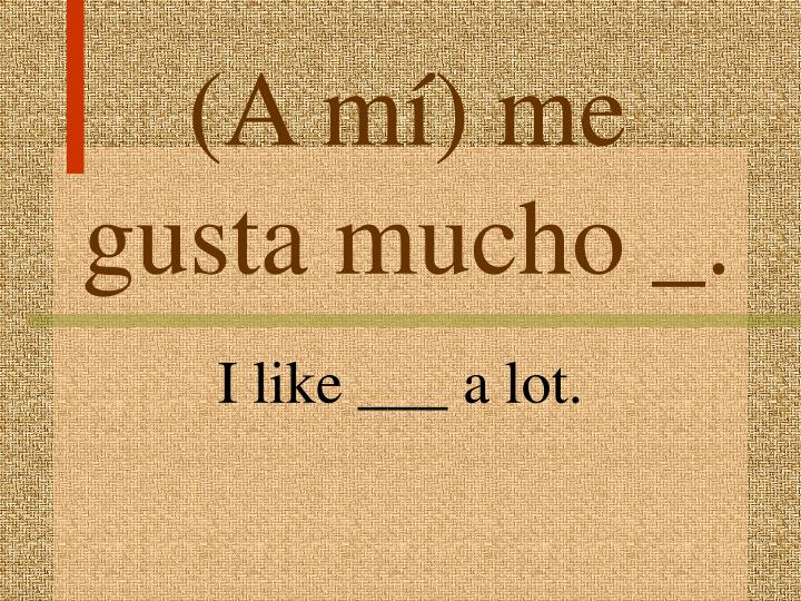 (A mí) me gusta mucho _.