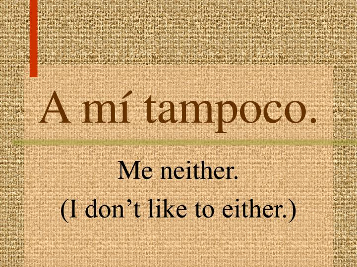 A mí tampoco.