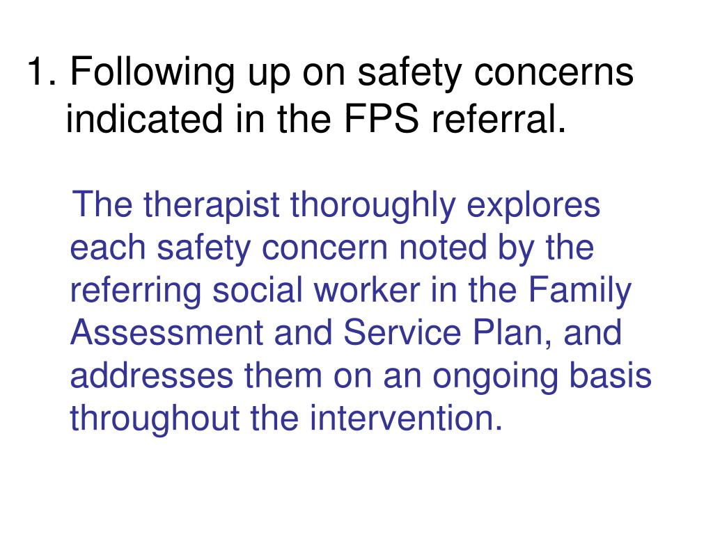 1. Following up on safety concerns   indicated in the FPS referral.