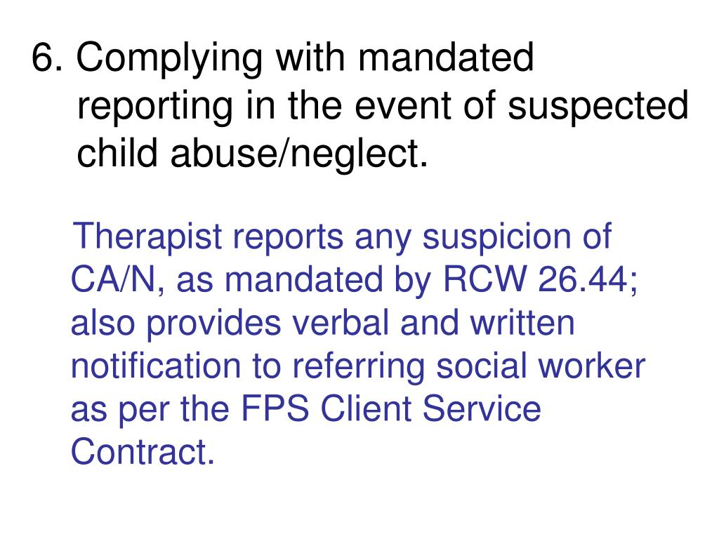 6. Complying with mandated reporting in the event of suspected child abuse/neglect.
