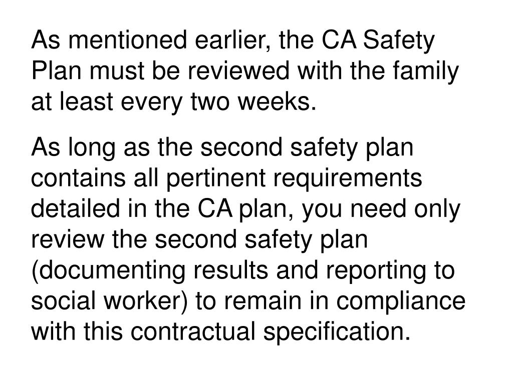 As mentioned earlier, the CA Safety Plan must be reviewed with the family at least every two weeks.