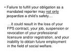 failure to fulfill your obligation as a mandated reporter may not only jeopardize a child s safety