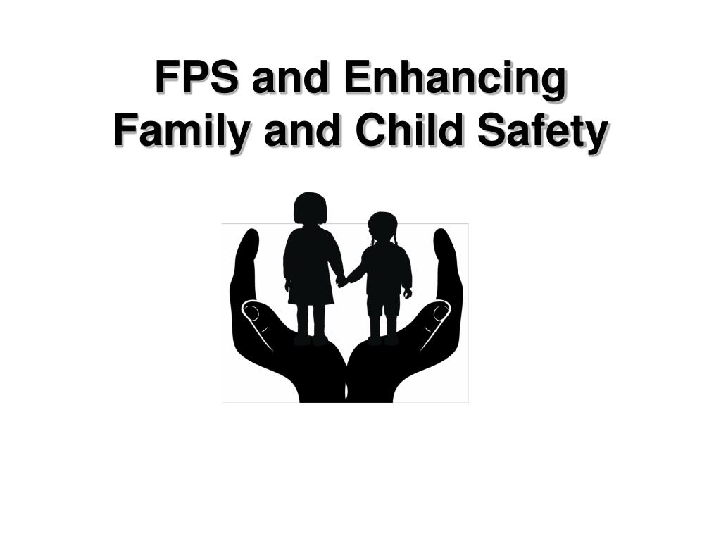 FPS and Enhancing                  Family and Child Safety
