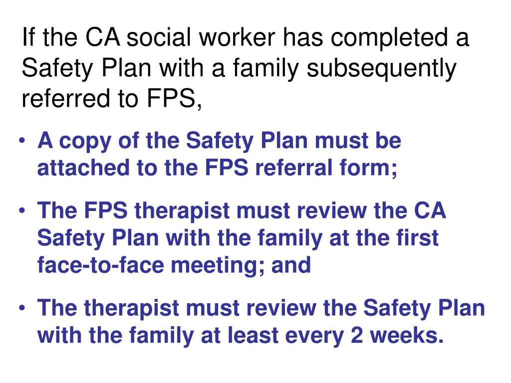 If the CA social worker has completed a Safety Plan with a family subsequently referred to FPS,