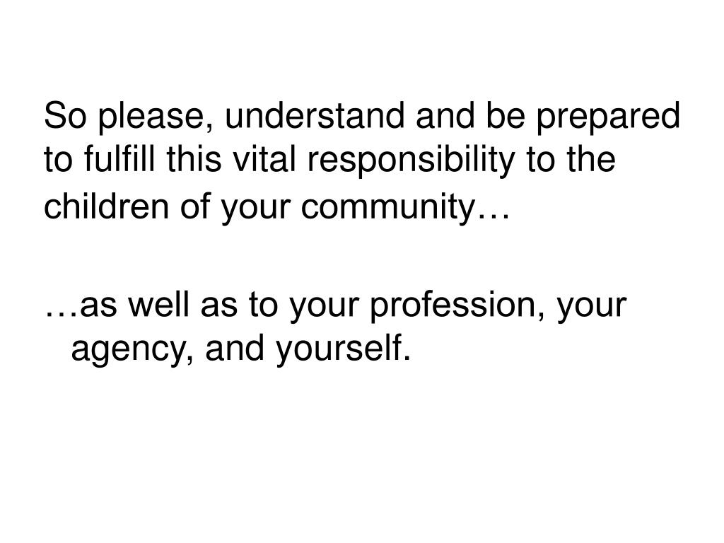 So please, understand and be prepared to fulfill this vital responsibility to the children of your community…