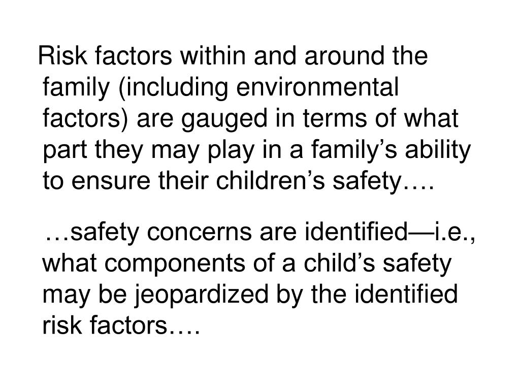 Risk factors within and around the family (including environmental factors) are gauged in terms of what part they may play in a family's ability to ensure their children's safety….