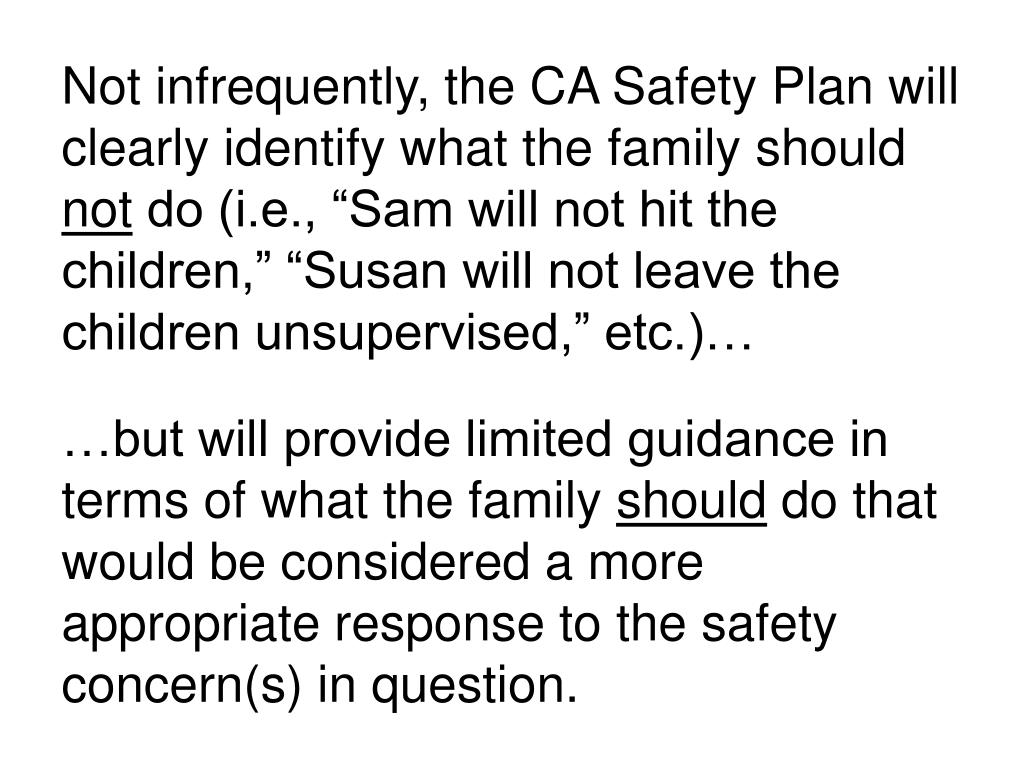 Not infrequently, the CA Safety Plan will clearly identify what the family should