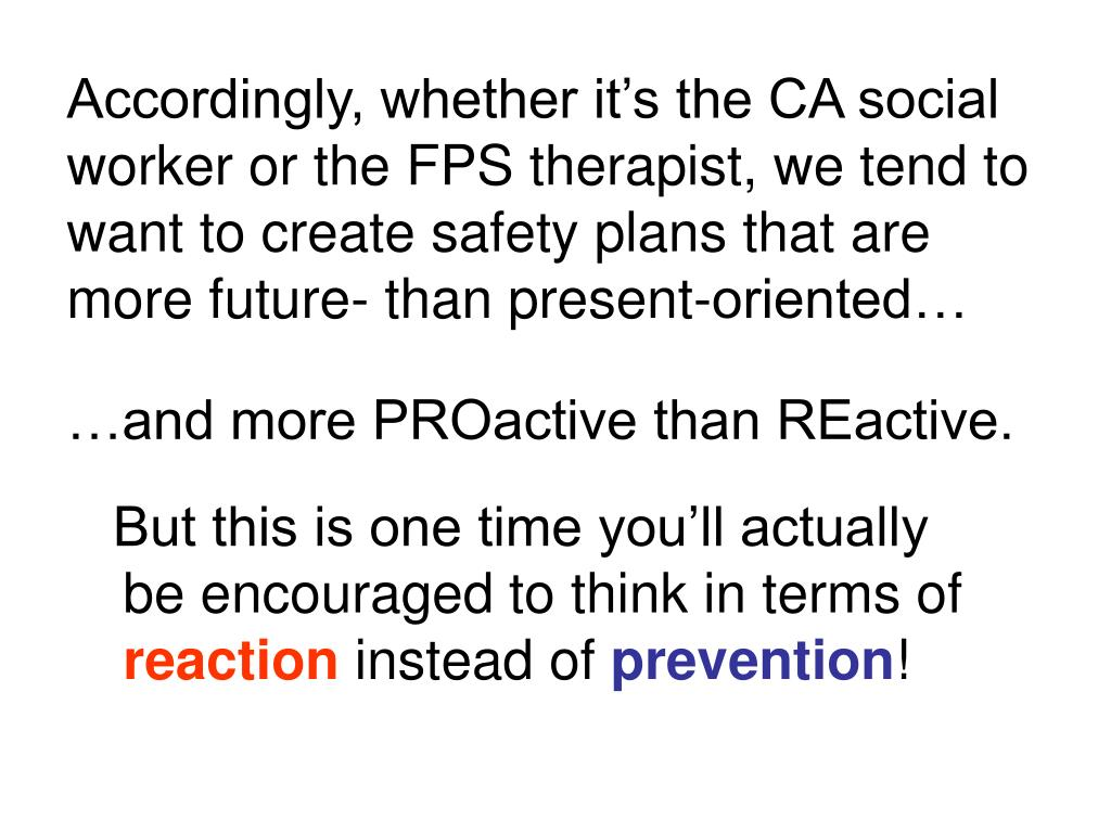 Accordingly, whether it's the CA social worker or the FPS therapist, we tend to want to create safety plans that are more future- than present-oriented…