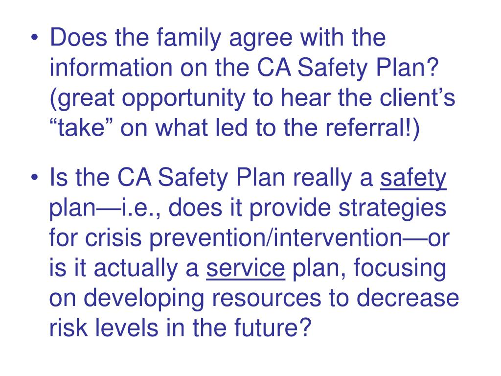 """Does the family agree with the information on the CA Safety Plan? (great opportunity to hear the client's """"take"""" on what led to the referral!)"""