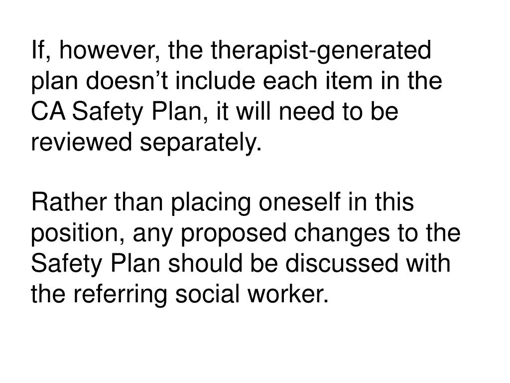 If, however, the therapist-generated plan doesn't include each item in the CA Safety Plan, it will need to be reviewed separately.