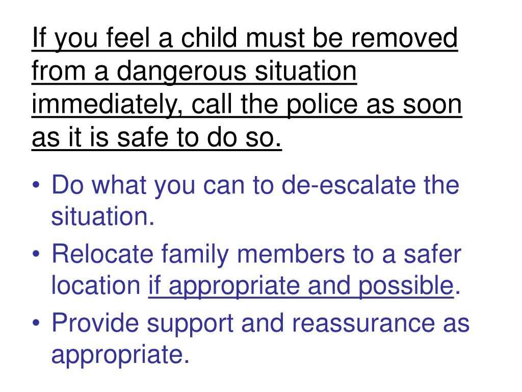 If you feel a child must be removed from a dangerous situation immediately, call the police as soon as it is safe to do so.