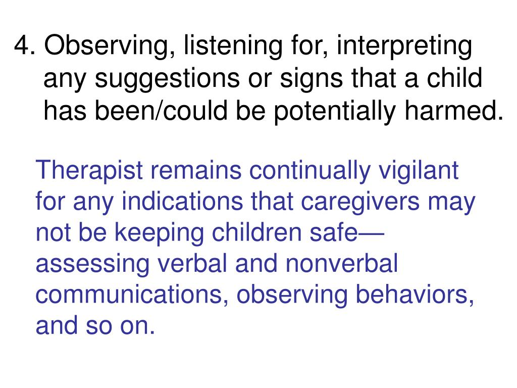 4. Observing, listening for, interpreting any suggestions or signs that a child has been/could be potentially harmed.