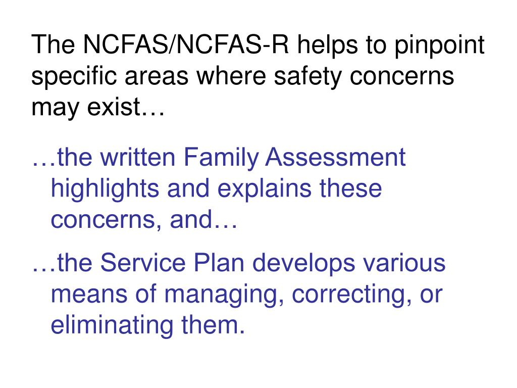 The NCFAS/NCFAS-R helps to pinpoint specific areas where safety concerns may exist…