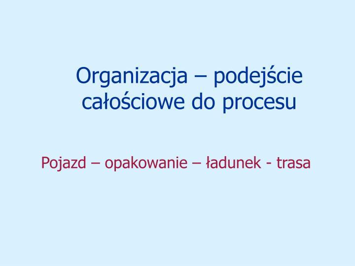 Organizacja  podejcie caociowe do procesu