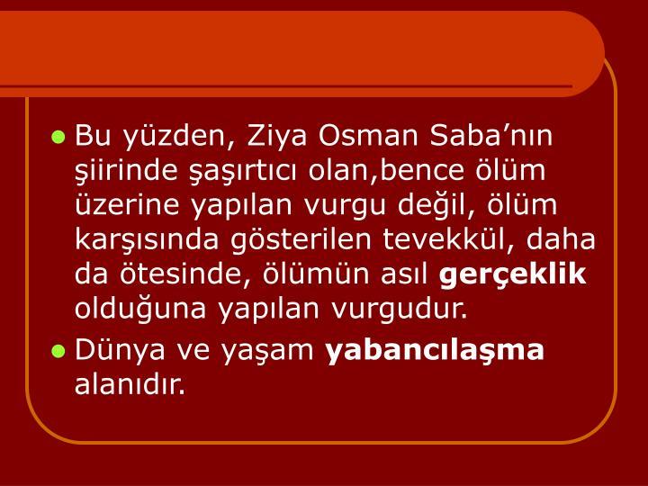 Bu yzden, Ziya Osman Sabann iirinde artc olan,bence lm zerine yaplan vurgu deil, lm karsnda gsterilen tevekkl, daha da tesinde, lmn asl