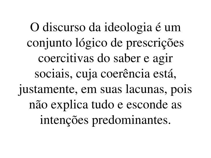 O discurso da ideologia é um conjunto lógico de prescrições coercitivas do saber e agir sociais, cuja coerência está, justamente, em suas lacunas, pois não explica tudo e esconde as intenções predominantes.