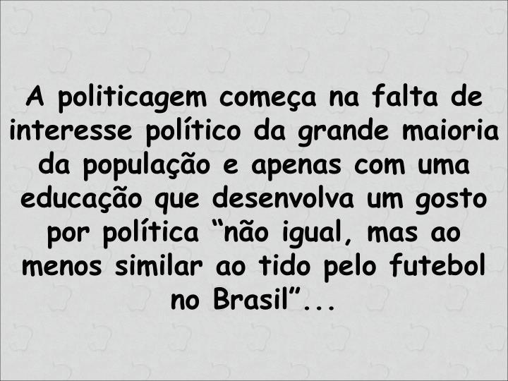 """A politicagem começa na falta de interesse político da grande maioria da população e apenas com uma educação que desenvolva um gosto por política """"não igual, mas ao menos similar ao tido pelo futebol no Brasil""""..."""
