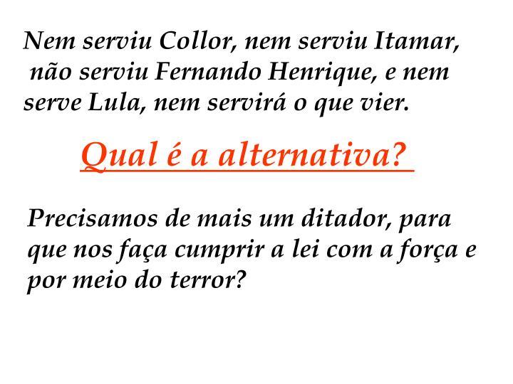 Nem serviu Collor, nem serviu Itamar,