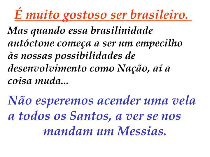 É muito gostoso ser brasileiro.