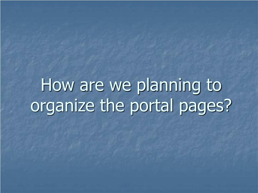 How are we planning to organize the portal pages?