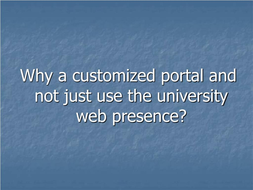 Why a customized portal and not just use the university web presence?