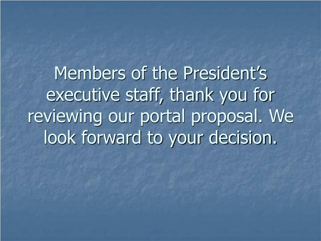 Members of the President's executive staff, thank you for reviewing our portal proposal. We look forward to your decision.