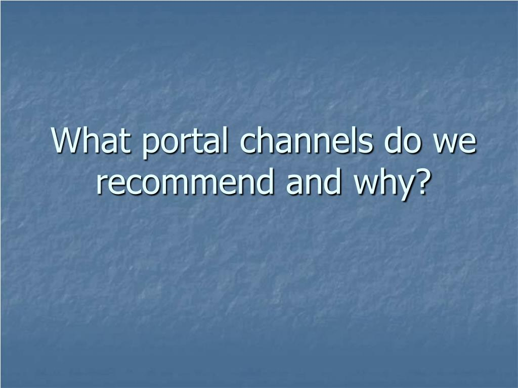 What portal channels do we recommend and why?