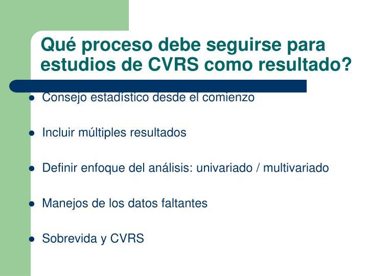 Qué proceso debe seguirse para estudios de CVRS como resultado?