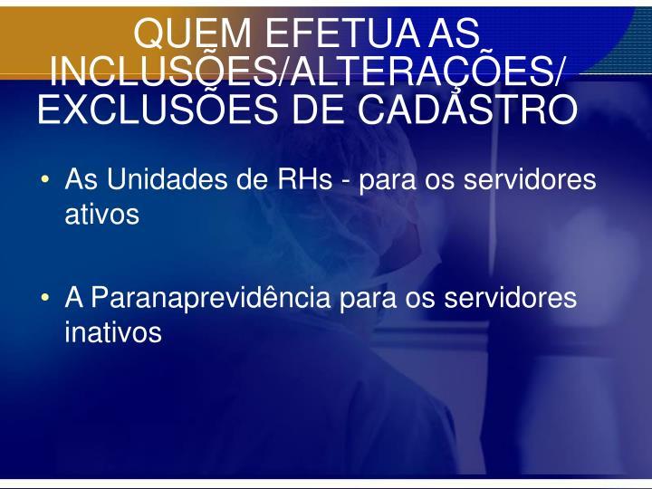 QUEM EFETUA AS INCLUSÕES/ALTERAÇÕES/ EXCLUSÕES DE CADASTRO