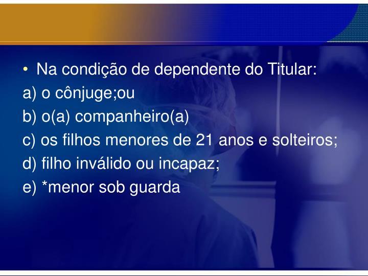 Na condição de dependente do Titular: