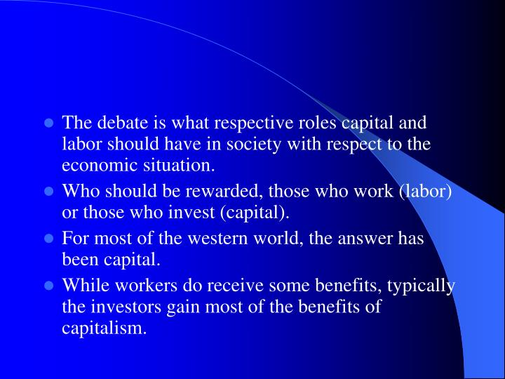 The debate is what respective roles capital and labor should have in society with respect to the economic situation.