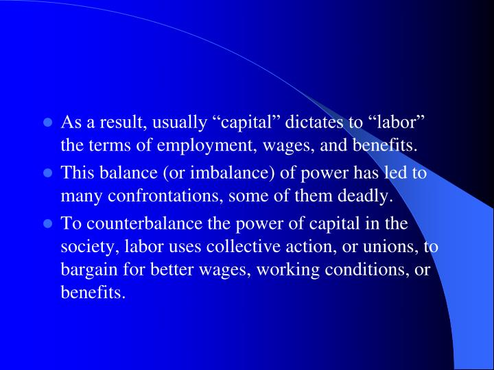 "As a result, usually ""capital"" dictates to ""labor"" the terms of employment, wages, and benefits."