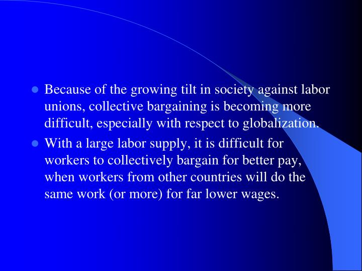 Because of the growing tilt in society against labor unions, collective bargaining is becoming more difficult, especially with respect to globalization.