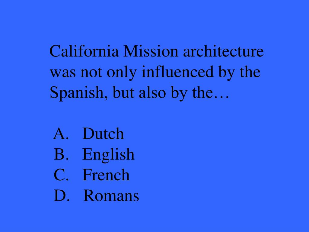 California Mission architecture was not only influenced by the Spanish, but also by the…