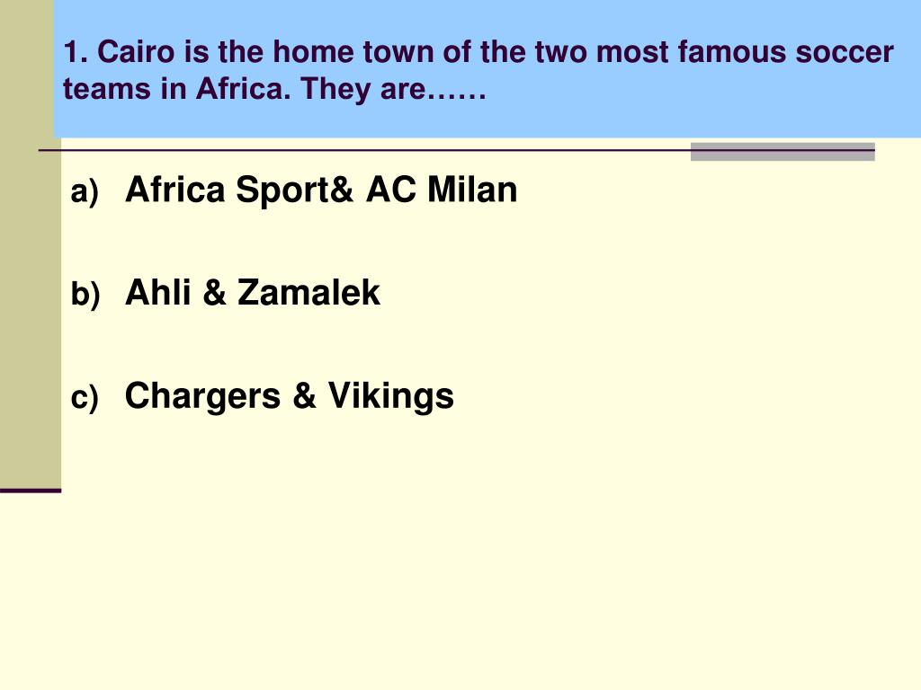 1. Cairo is the home town of the two most famous soccer teams in Africa. They are……