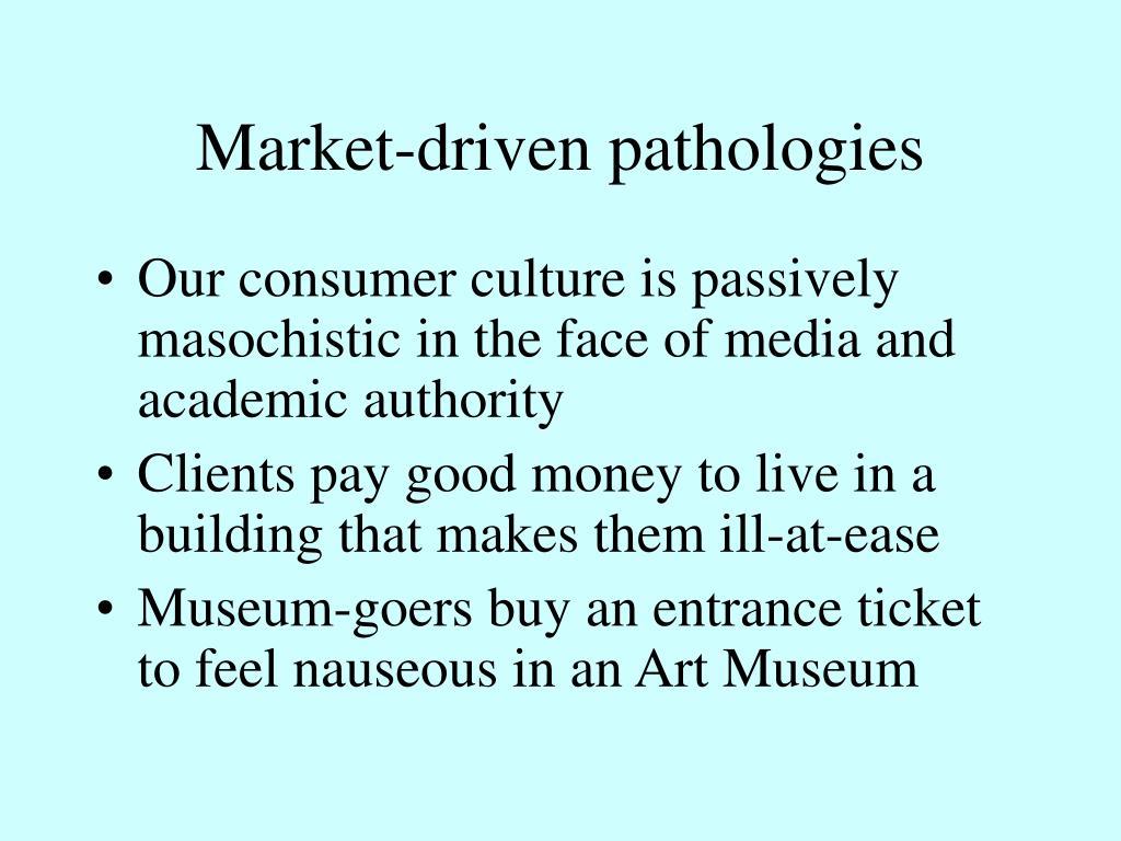 Market-driven pathologies