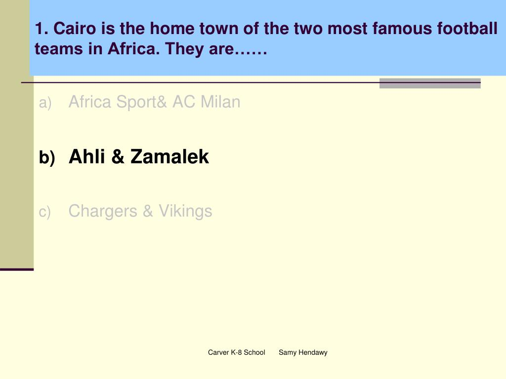 1. Cairo is the home town of the two most famous football teams in Africa. They are……