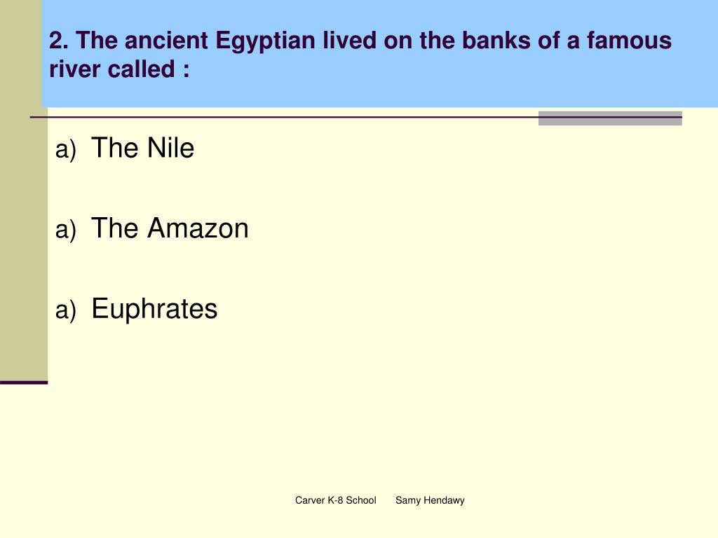 2. The ancient Egyptian lived on the banks of a famous river called :