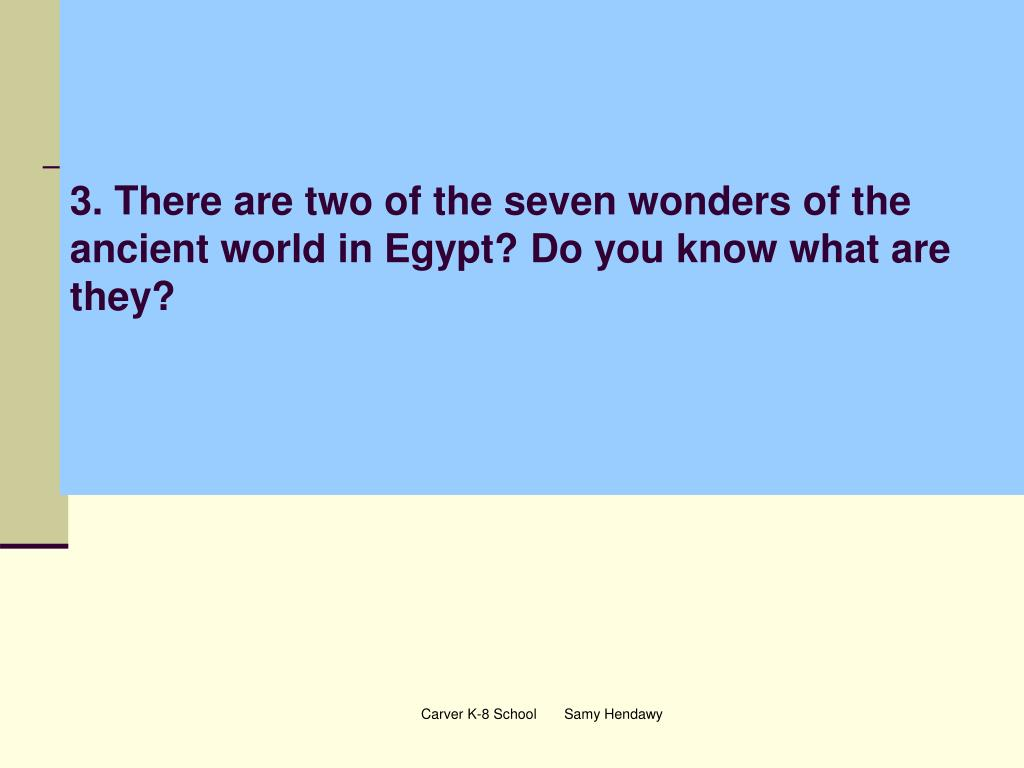 3. There are two of the seven wonders of the ancient world in Egypt? Do you know what are they?