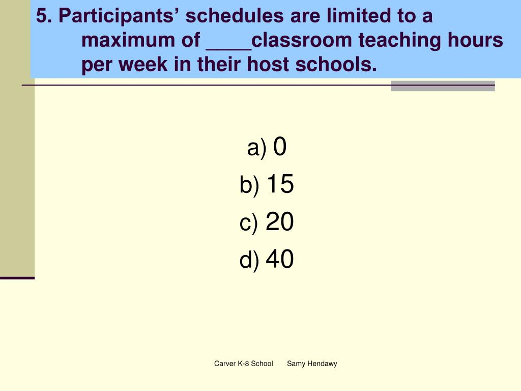 5. Participants' schedules are limited to a maximum of ____classroom teaching hours per week in their host schools.