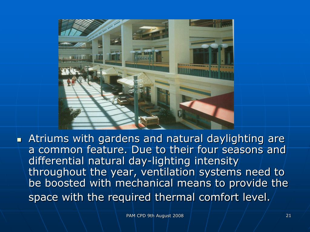 Atriums with gardens and natural daylighting are a common feature. Due to their four seasons and differential natural day-lighting intensity throughout the year, ventilation systems need to be boosted with mechanical means to provide the space with the required thermal comfort level.