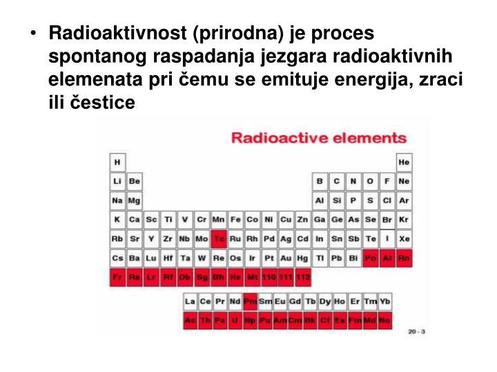 Radioaktivnost (prirodna) je proces spontanog raspadanja jezgara radioaktivnih elemenata pri