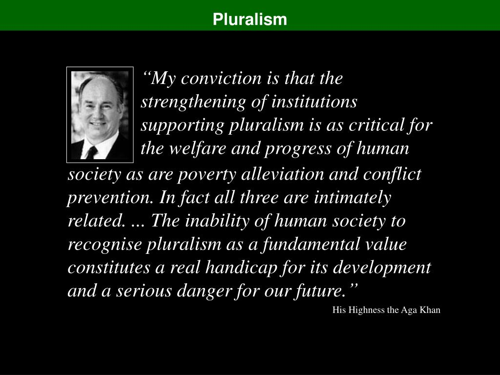 """My conviction is that the strengthening of institutions supporting pluralism is as critical for the welfare and progress of human"