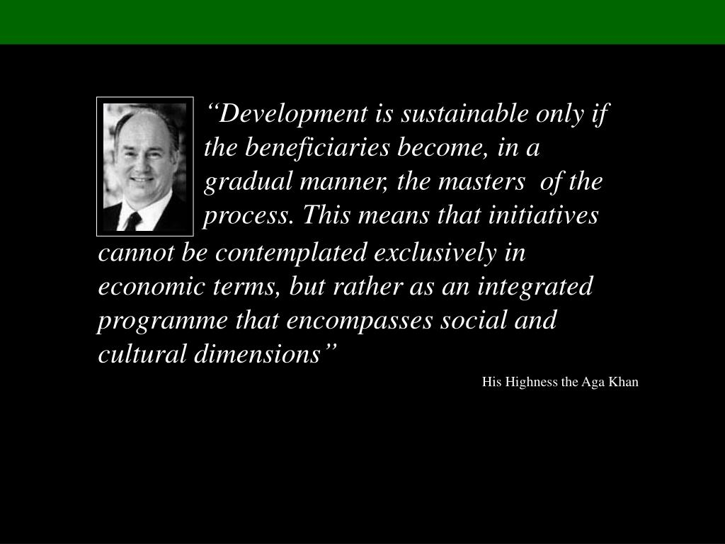 """Development is sustainable only if the beneficiaries become, in a gradual manner, the masters  of the process. This means that initiatives"